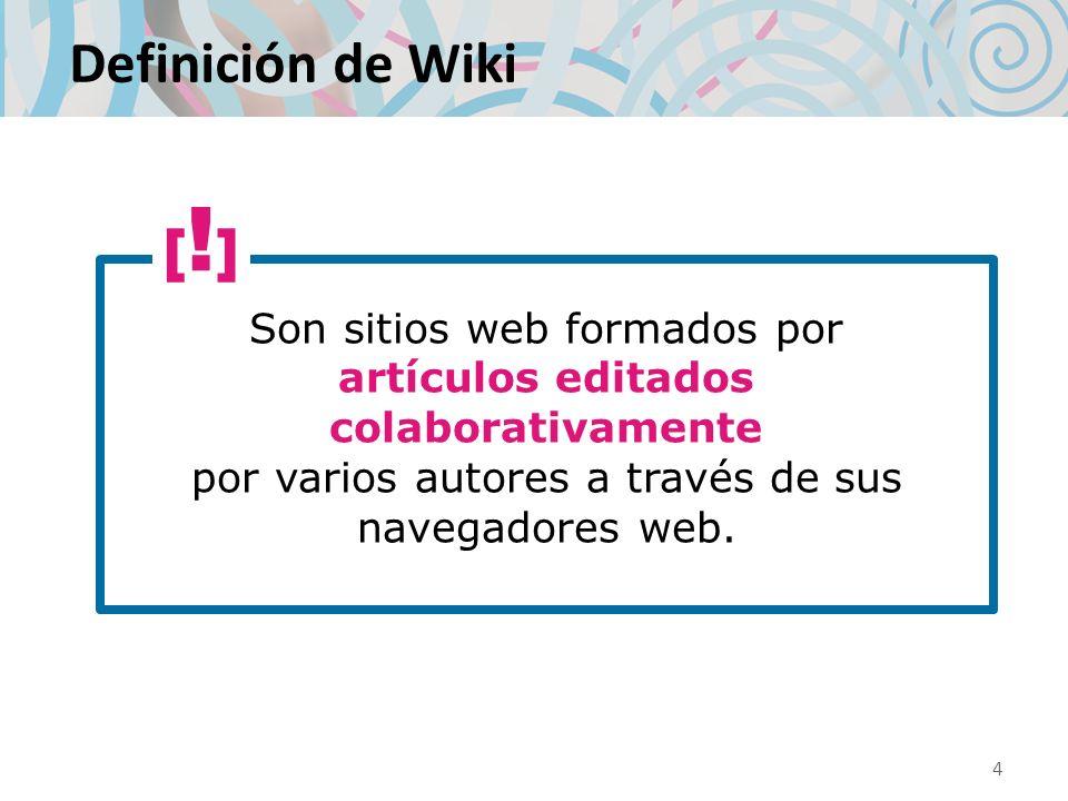 Definición de Wiki [!] Son sitios web formados por artículos editados colaborativamente por varios autores a través de sus navegadores web.
